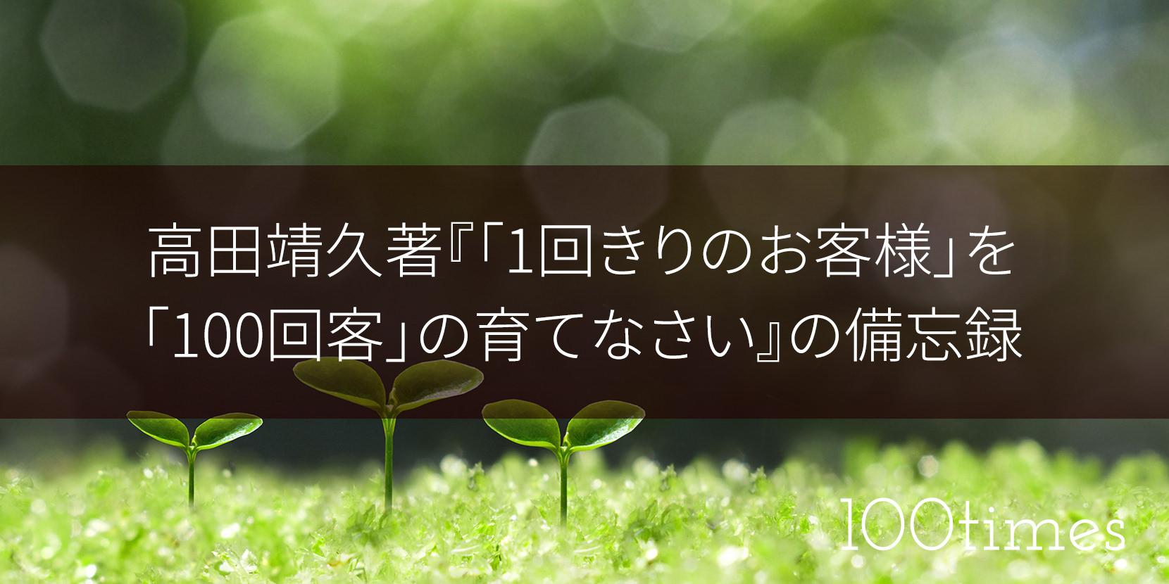 高田靖久著『1回きりのお客様を100回客の育てなさい』の備忘録