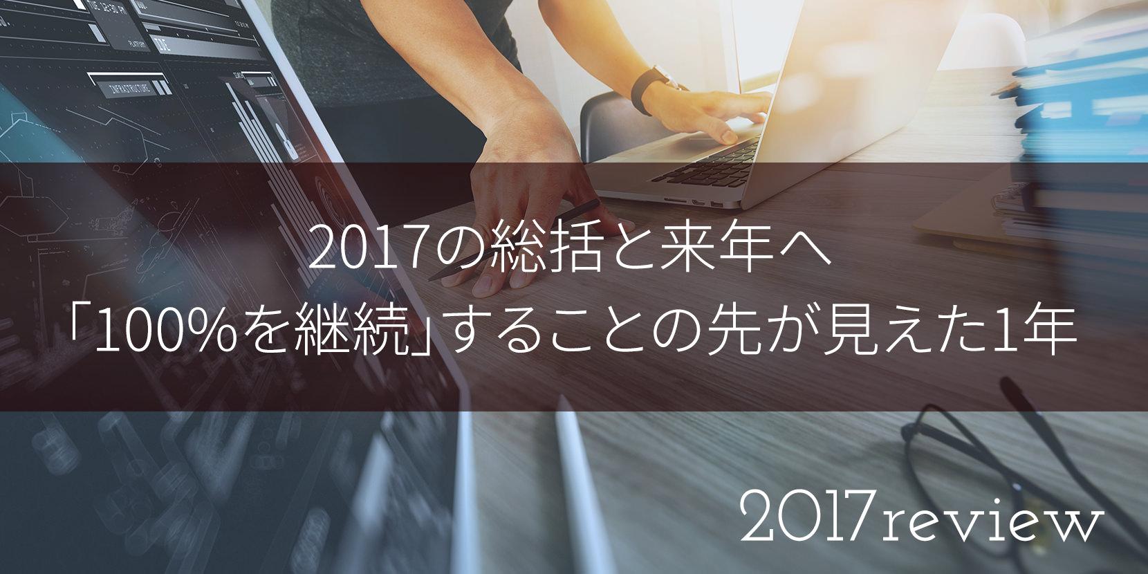 2017の総括と来年へ。「100%を継続」することの先が見えた1年