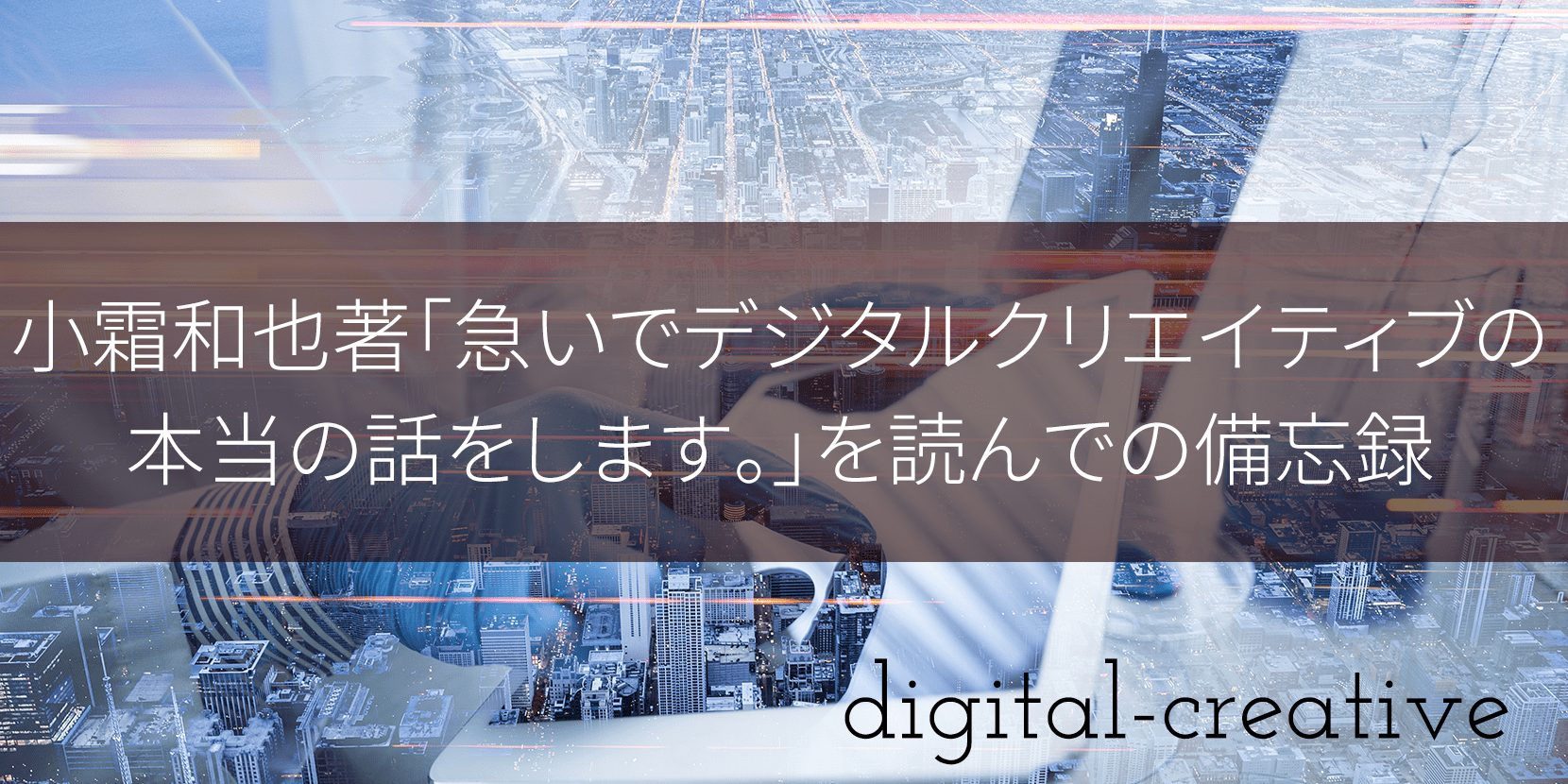 小霜和也著「急いでデジタルクリエイティブの本当の話をします。」を読んでの備忘録