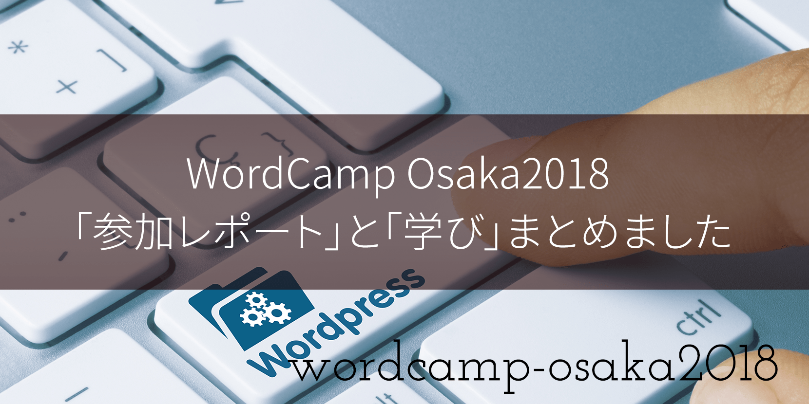 WordCamp Osaka2018 「参加レポート」と「学び」まとめました